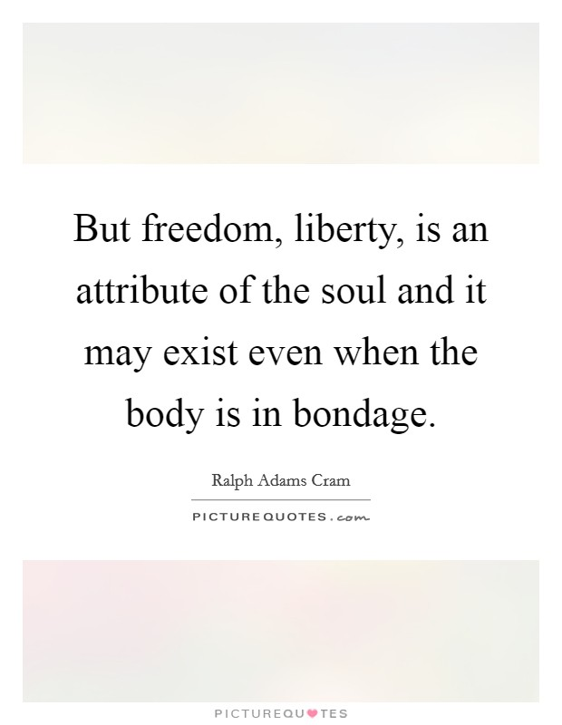 But freedom, liberty, is an attribute of the soul and it may exist even when the body is in bondage Picture Quote #1