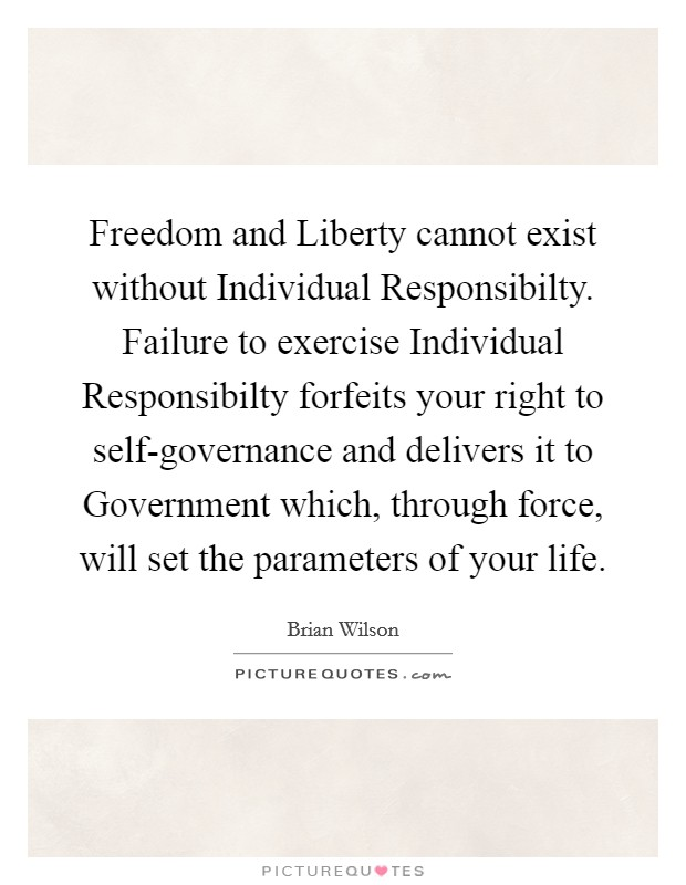 Freedom and Liberty cannot exist without Individual Responsibilty. Failure to exercise Individual Responsibilty forfeits your right to self-governance and delivers it to Government which, through force, will set the parameters of your life Picture Quote #1
