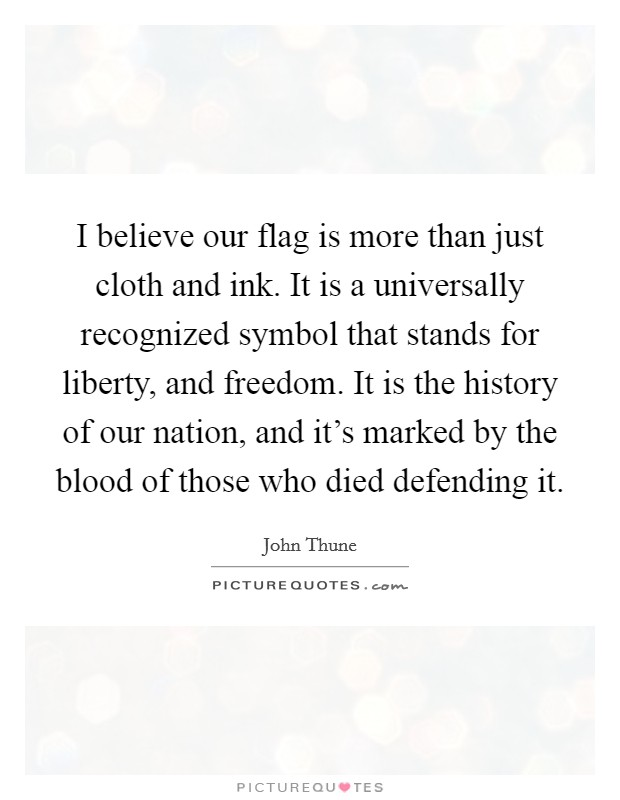 I believe our flag is more than just cloth and ink. It is a universally recognized symbol that stands for liberty, and freedom. It is the history of our nation, and it's marked by the blood of those who died defending it. Picture Quote #1