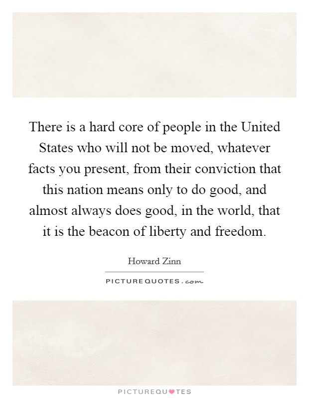 There is a hard core of people in the United States who will not be moved, whatever facts you present, from their conviction that this nation means only to do good, and almost always does good, in the world, that it is the beacon of liberty and freedom Picture Quote #1