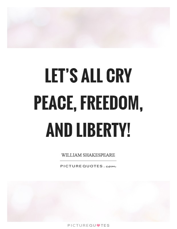 Let's all cry peace, freedom, and liberty! Picture Quote #1