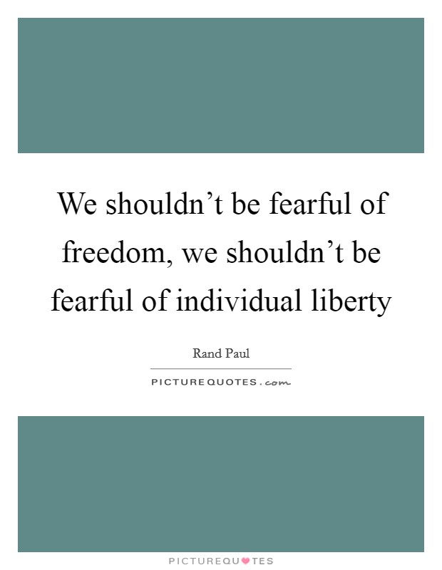 We shouldn't be fearful of freedom, we shouldn't be fearful of individual liberty Picture Quote #1