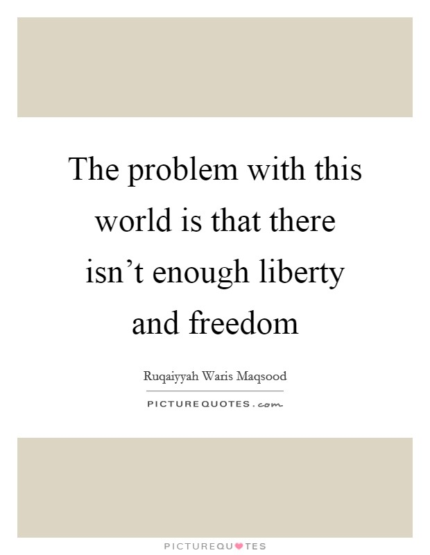 The problem with this world is that there isn't enough liberty and freedom Picture Quote #1