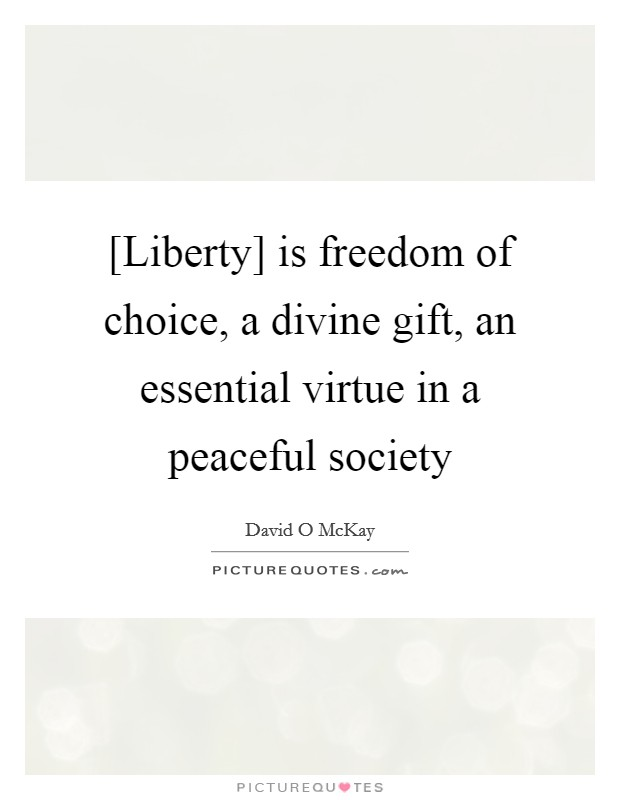 [Liberty] is freedom of choice, a divine gift, an essential virtue in a peaceful society Picture Quote #1