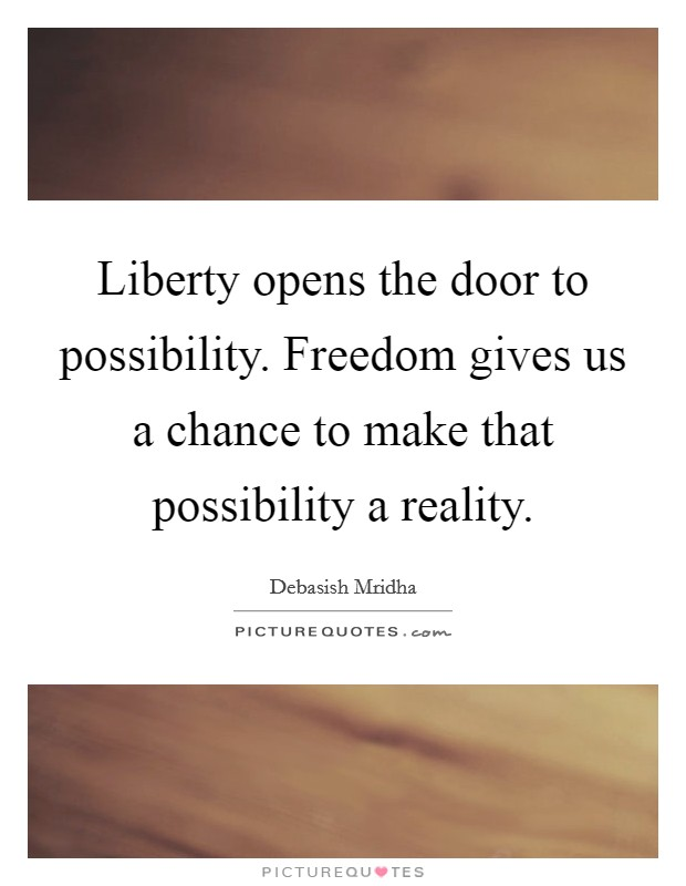 Liberty opens the door to possibility. Freedom gives us a chance to make that possibility a reality Picture Quote #1