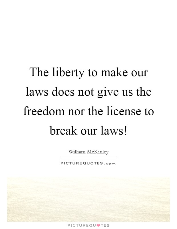 The liberty to make our laws does not give us the freedom nor the license to break our laws! Picture Quote #1