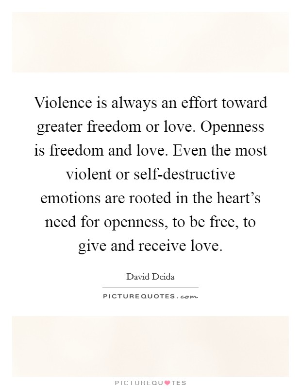 Violence is always an effort toward greater freedom or love. Openness is freedom and love. Even the most violent or self-destructive emotions are rooted in the heart's need for openness, to be free, to give and receive love. Picture Quote #1