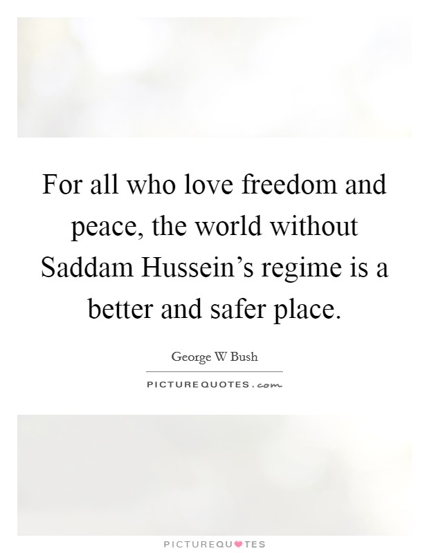 For all who love freedom and peace, the world without Saddam Hussein's regime is a better and safer place Picture Quote #1