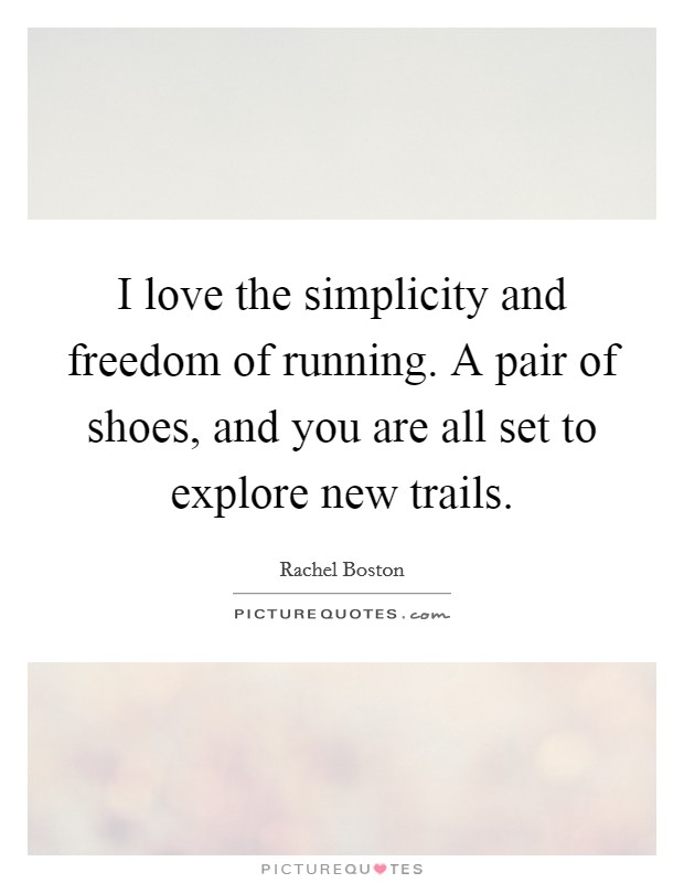 I love the simplicity and freedom of running. A pair of shoes, and you are all set to explore new trails Picture Quote #1