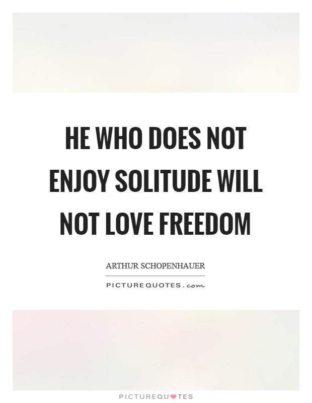 He who does not enjoy solitude will not love freedom Picture Quote #1