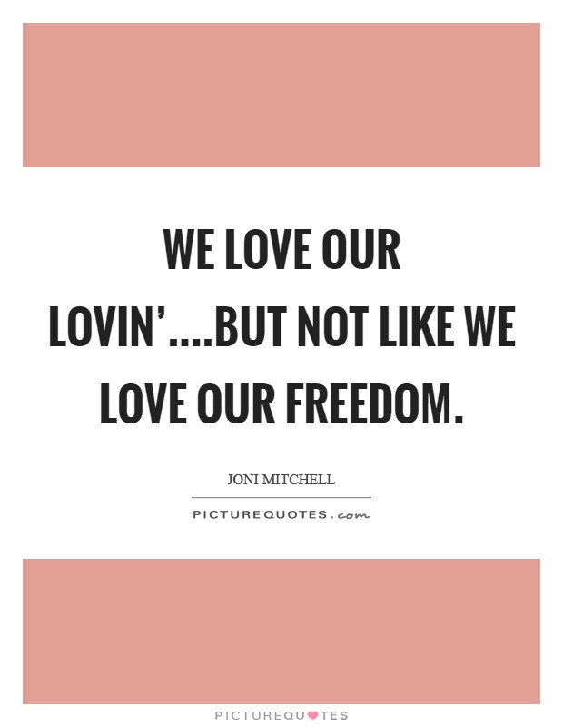 We love our lovin'....but not like we love our freedom Picture Quote #1