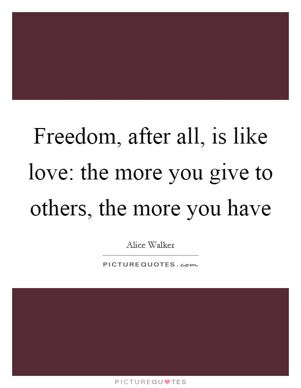 Freedom, after all, is like love: the more you give to others, the more you have Picture Quote #1