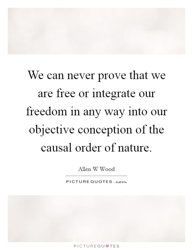 We can never prove that we are free or integrate our freedom in any way into our objective conception of the causal order of nature Picture Quote #1