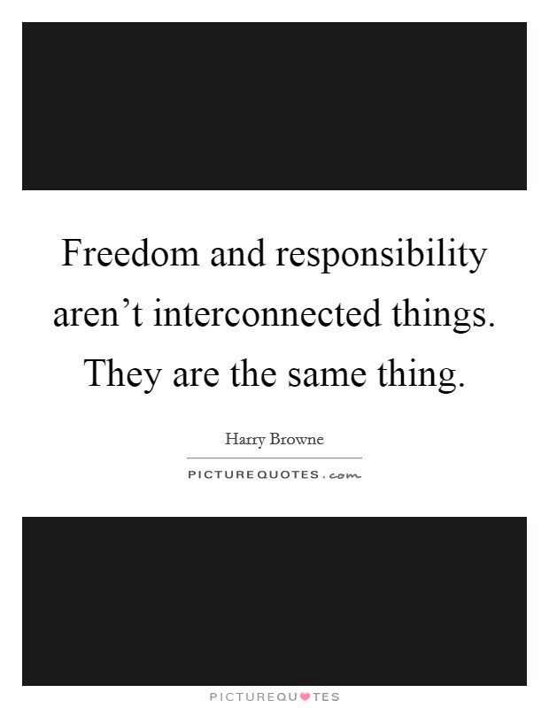 Freedom and responsibility aren't interconnected things. They are the same thing Picture Quote #1