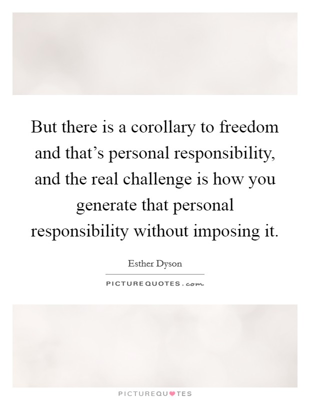 But there is a corollary to freedom and that's personal responsibility, and the real challenge is how you generate that personal responsibility without imposing it Picture Quote #1