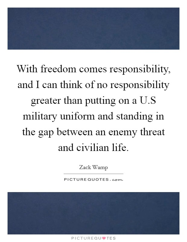 With freedom comes responsibility, and I can think of no responsibility greater than putting on a U.S military uniform and standing in the gap between an enemy threat and civilian life. Picture Quote #1