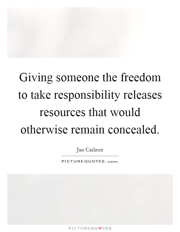 Giving someone the freedom to take responsibility releases resources that would otherwise remain concealed Picture Quote #1