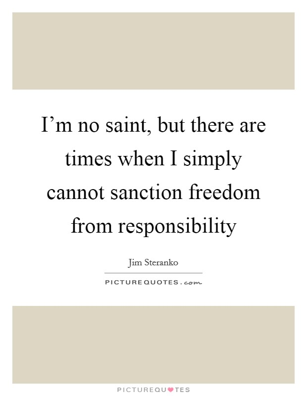 I'm no saint, but there are times when I simply cannot sanction freedom from responsibility Picture Quote #1