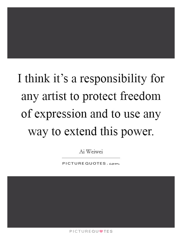 I think it's a responsibility for any artist to protect freedom of expression and to use any way to extend this power Picture Quote #1
