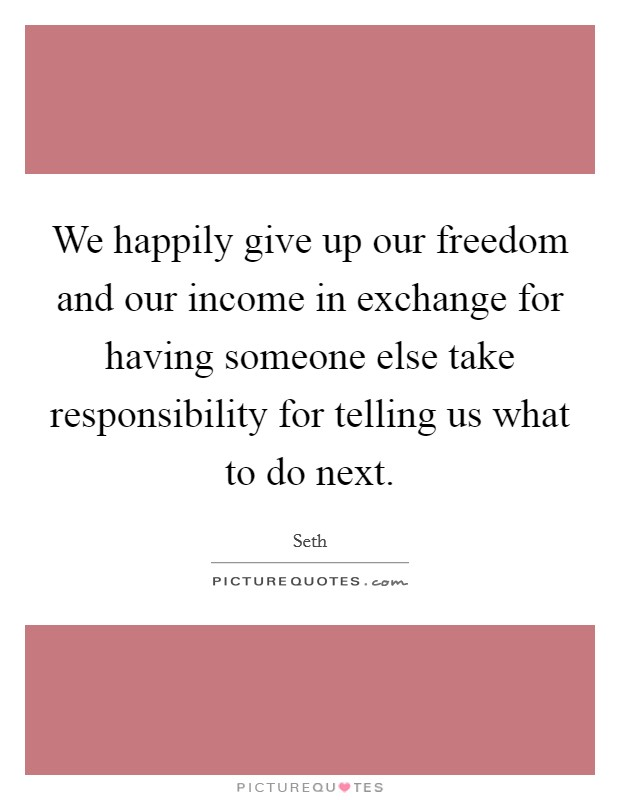 We happily give up our freedom and our income in exchange for having someone else take responsibility for telling us what to do next Picture Quote #1