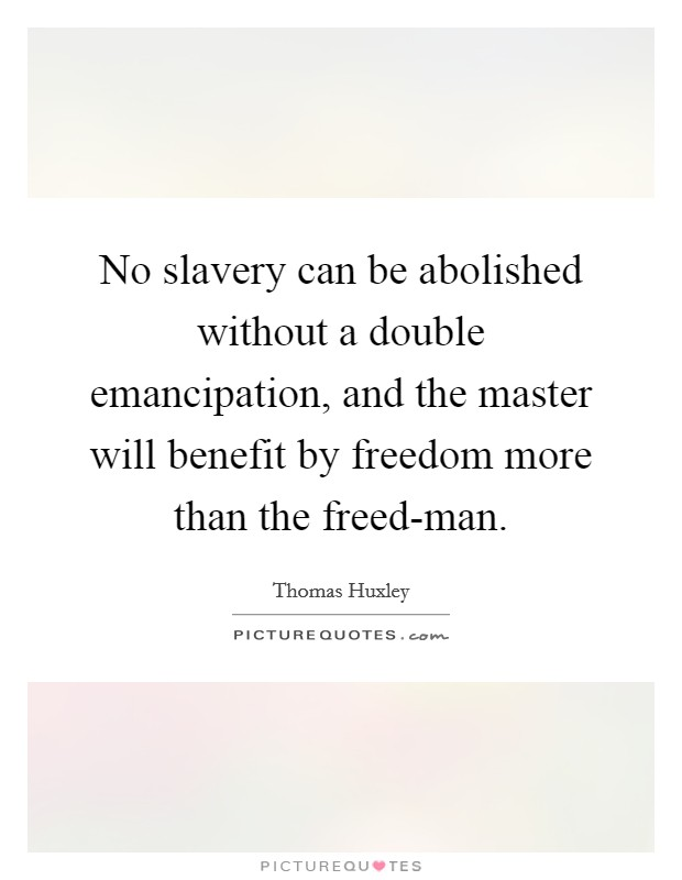 No slavery can be abolished without a double emancipation, and the master will benefit by freedom more than the freed-man Picture Quote #1