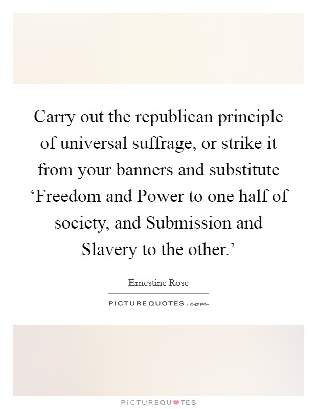 Carry out the republican principle of universal suffrage, or strike it from your banners and substitute 'Freedom and Power to one half of society, and Submission and Slavery to the other.' Picture Quote #1