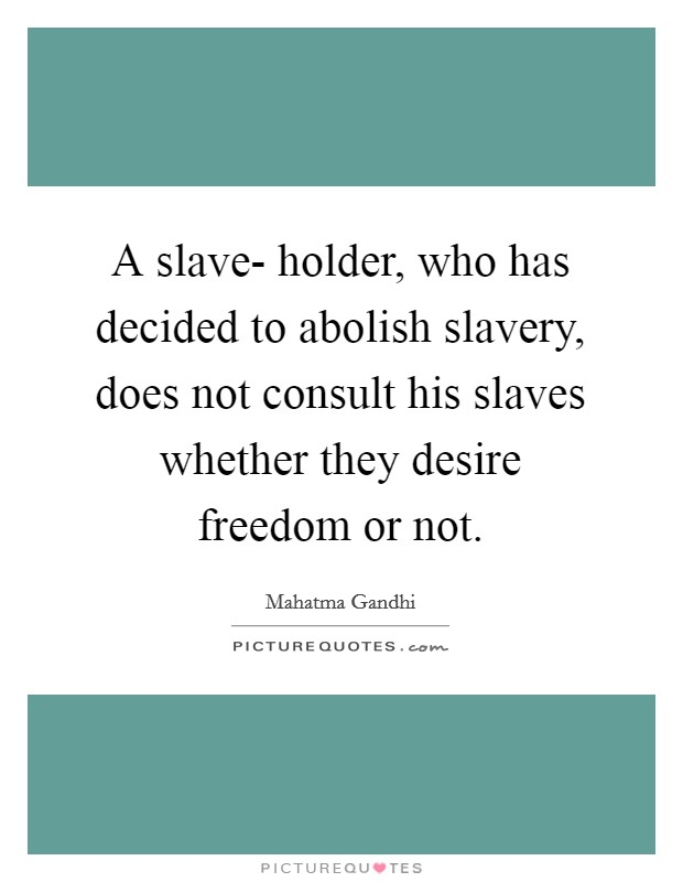 A slave- holder, who has decided to abolish slavery, does not consult his slaves whether they desire freedom or not Picture Quote #1