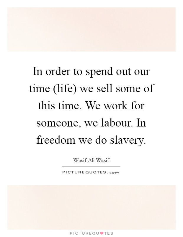 In order to spend out our time (life) we sell some of this time. We work for someone, we labour. In freedom we do slavery Picture Quote #1
