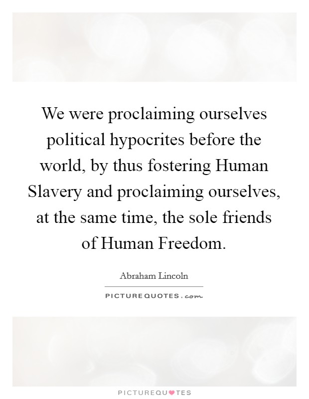 We were proclaiming ourselves political hypocrites before the world, by thus fostering Human Slavery and proclaiming ourselves, at the same time, the sole friends of Human Freedom. Picture Quote #1