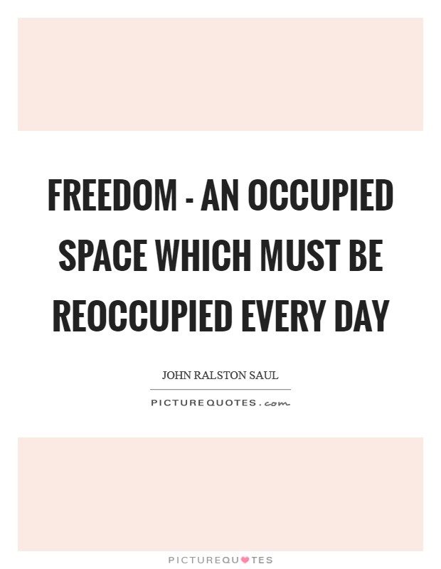 Freedom - an occupied space which must be reoccupied every day Picture Quote #1