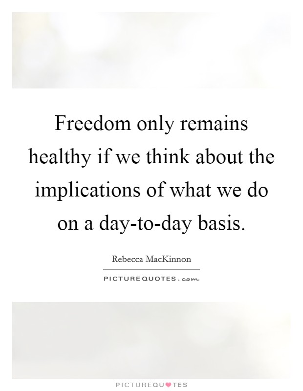 Freedom only remains healthy if we think about the implications of what we do on a day-to-day basis Picture Quote #1