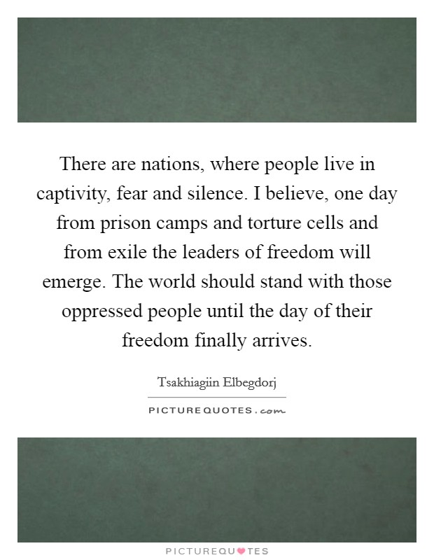 There are nations, where people live in captivity, fear and silence. I believe, one day from prison camps and torture cells and from exile the leaders of freedom will emerge. The world should stand with those oppressed people until the day of their freedom finally arrives Picture Quote #1