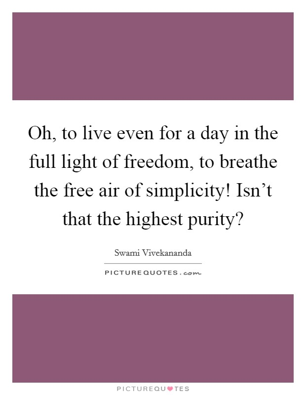 Oh, to live even for a day in the full light of freedom, to breathe the free air of simplicity! Isn't that the highest purity? Picture Quote #1