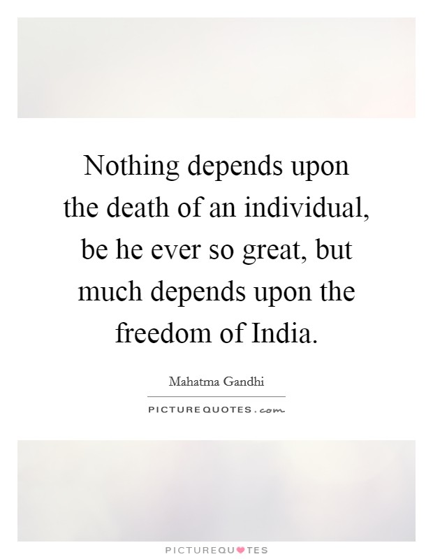 Nothing depends upon the death of an individual, be he ever so great, but much depends upon the freedom of India Picture Quote #1