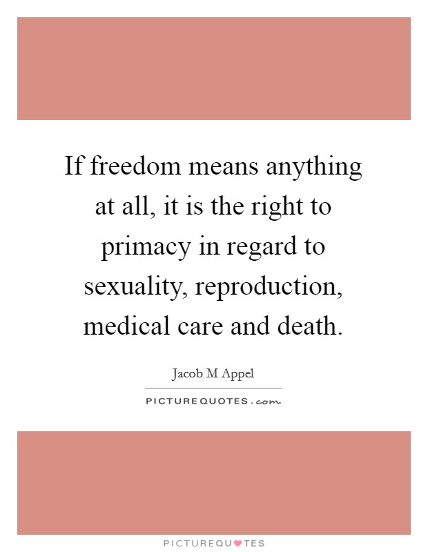 If freedom means anything at all, it is the right to primacy in regard to sexuality, reproduction, medical care and death Picture Quote #1