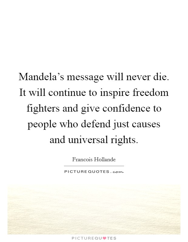 Mandela's message will never die. It will continue to inspire freedom fighters and give confidence to people who defend just causes and universal rights Picture Quote #1