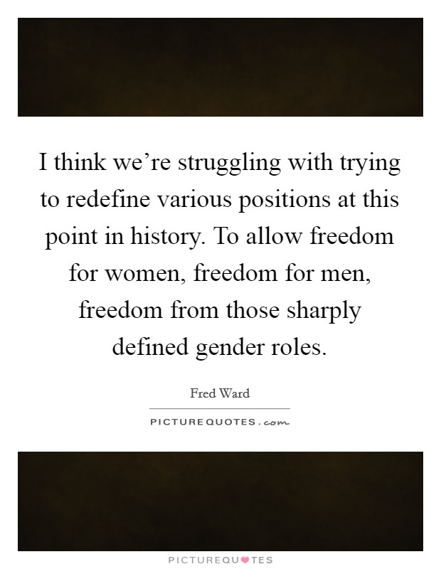 I think we're struggling with trying to redefine various positions at this point in history. To allow freedom for women, freedom for men, freedom from those sharply defined gender roles Picture Quote #1