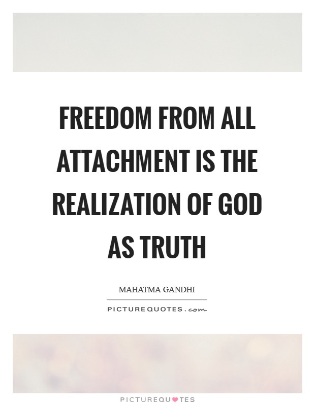 Freedom from all attachment is the realization of God as Truth Picture Quote #1