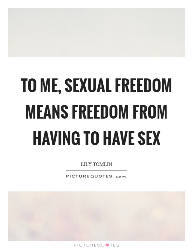 To me, sexual freedom means freedom from having to have sex Picture Quote #1