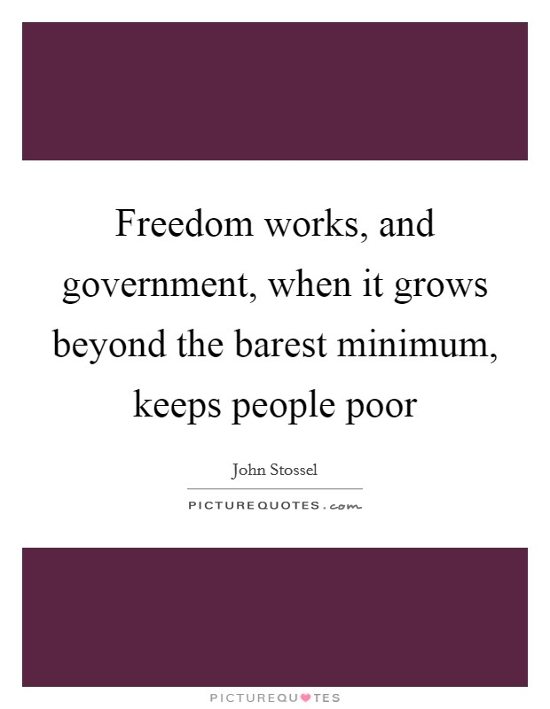 Freedom works, and government, when it grows beyond the barest minimum, keeps people poor Picture Quote #1