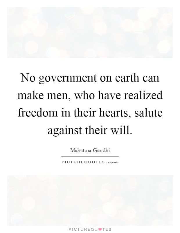 No government on earth can make men, who have realized freedom in their hearts, salute against their will Picture Quote #1