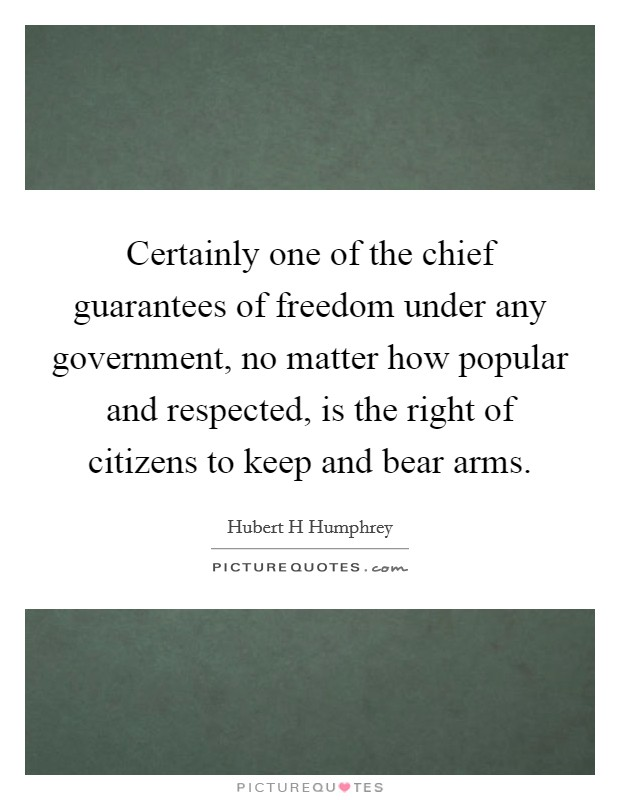 Certainly one of the chief guarantees of freedom under any government, no matter how popular and respected, is the right of citizens to keep and bear arms. Picture Quote #1