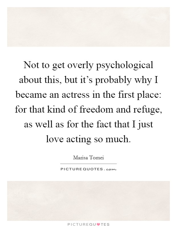 Not to get overly psychological about this, but it's probably why I became an actress in the first place: for that kind of freedom and refuge, as well as for the fact that I just love acting so much Picture Quote #1