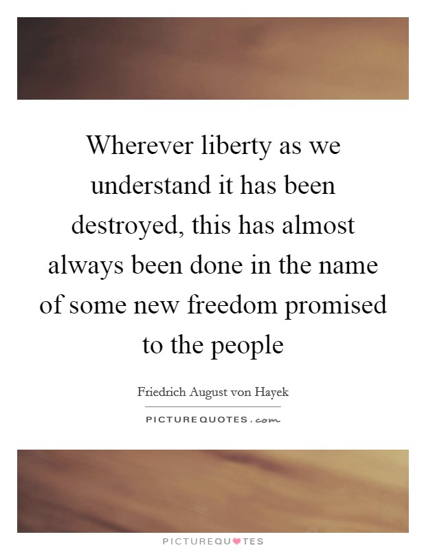 Wherever liberty as we understand it has been destroyed, this has almost always been done in the name of some new freedom promised to the people Picture Quote #1