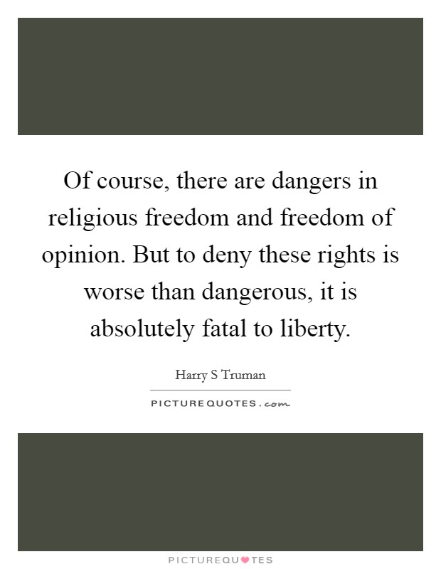 Of course, there are dangers in religious freedom and freedom of opinion. But to deny these rights is worse than dangerous, it is absolutely fatal to liberty Picture Quote #1