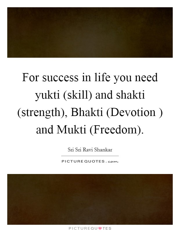 For success in life you need yukti (skill) and shakti (strength), Bhakti (Devotion ) and Mukti (Freedom) Picture Quote #1