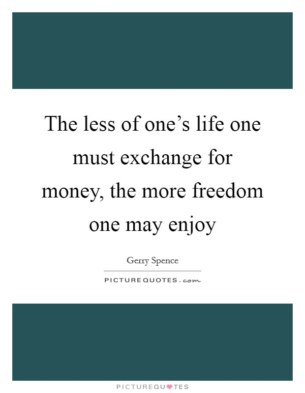 The less of one's life one must exchange for money, the more freedom one may enjoy Picture Quote #1