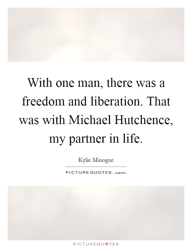 With one man, there was a freedom and liberation. That was with Michael Hutchence, my partner in life Picture Quote #1