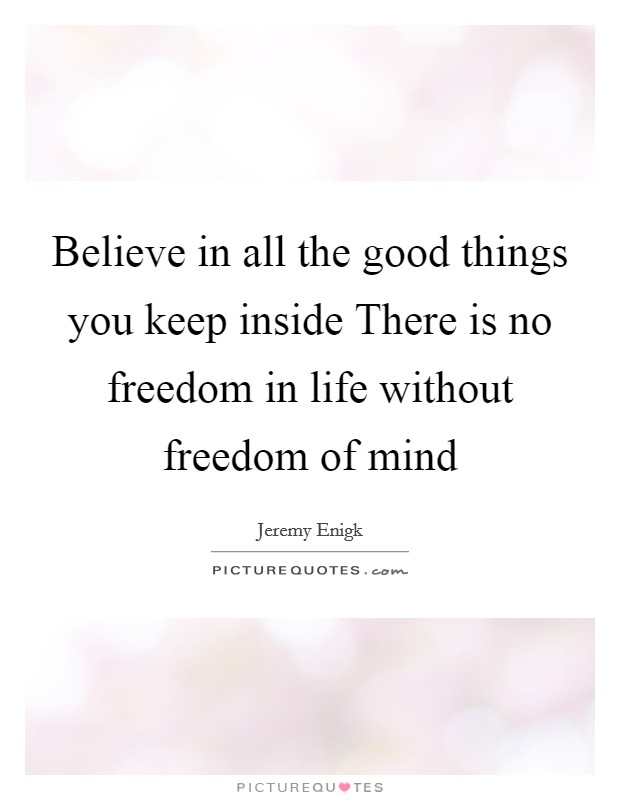 Life Without Freedom Quotes: Believe In All The Good Things You Keep Inside There Is No