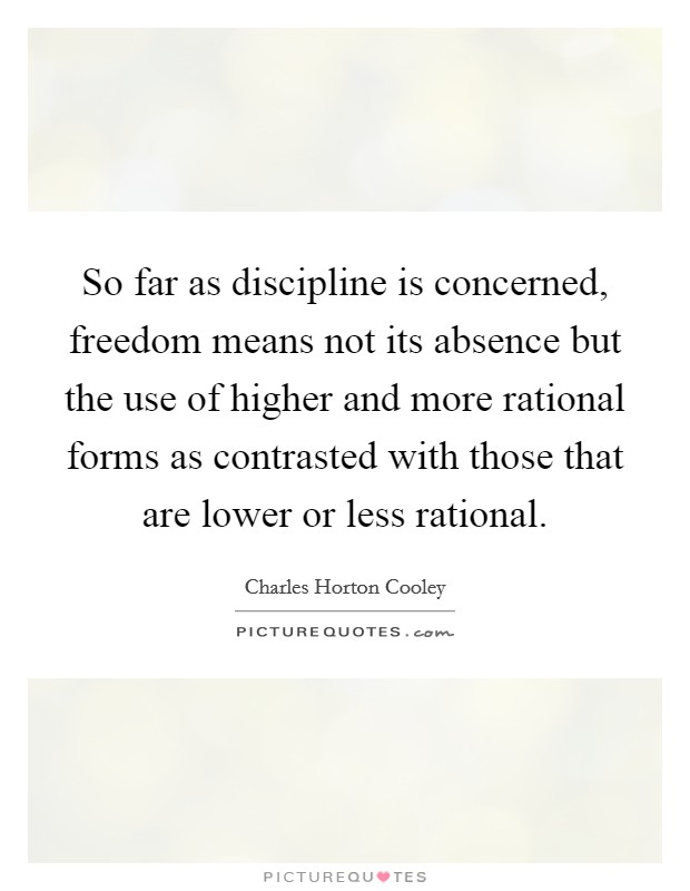 So far as discipline is concerned, freedom means not its absence but the use of higher and more rational forms as contrasted with those that are lower or less rational Picture Quote #1